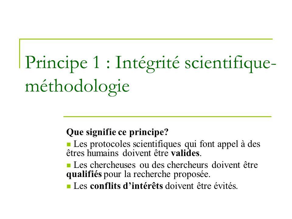 Principe 1 : Intégrité scientifique- méthodologie Que signifie ce principe? Les protocoles scientifiques qui font appel à des êtres humains doivent êt