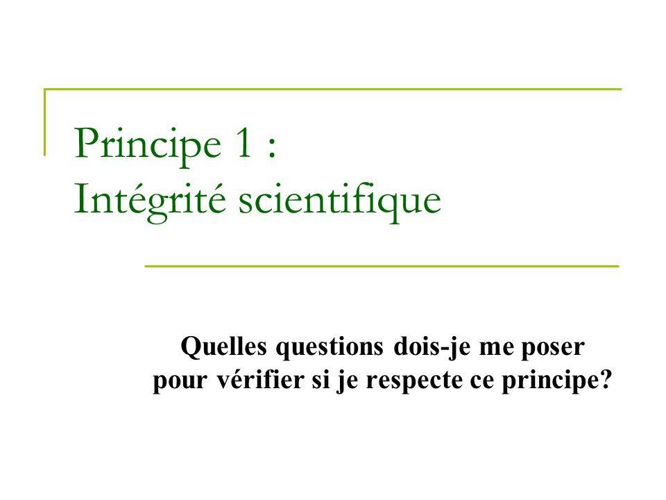 Principe 1 : Intégrité scientifique Quelles questions dois-je me poser pour vérifier si je respecte ce principe?