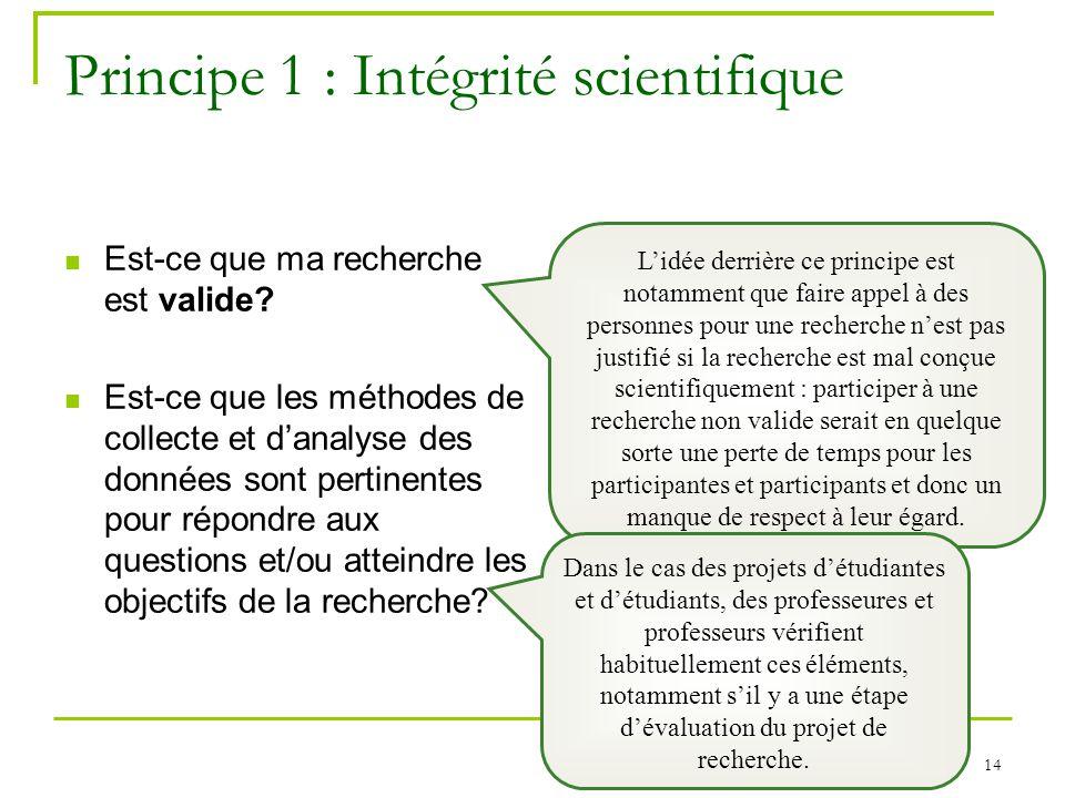 14 Principe 1 : Intégrité scientifique Est-ce que ma recherche est valide? Est-ce que les méthodes de collecte et danalyse des données sont pertinente
