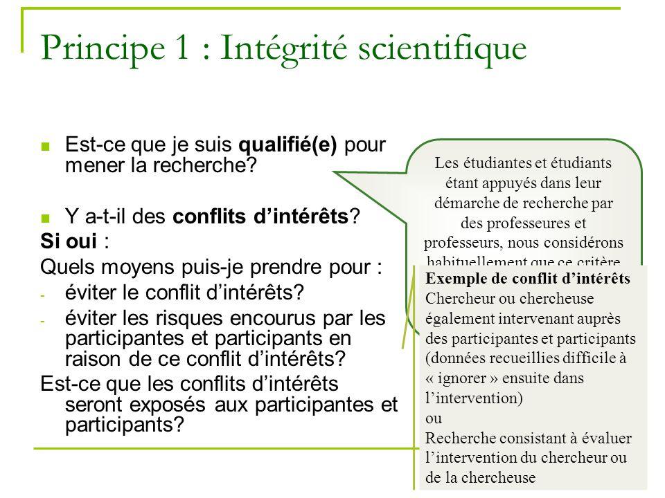 15 Principe 1 : Intégrité scientifique Est-ce que je suis qualifié(e) pour mener la recherche? Y a-t-il des conflits dintérêts? Si oui : Quels moyens