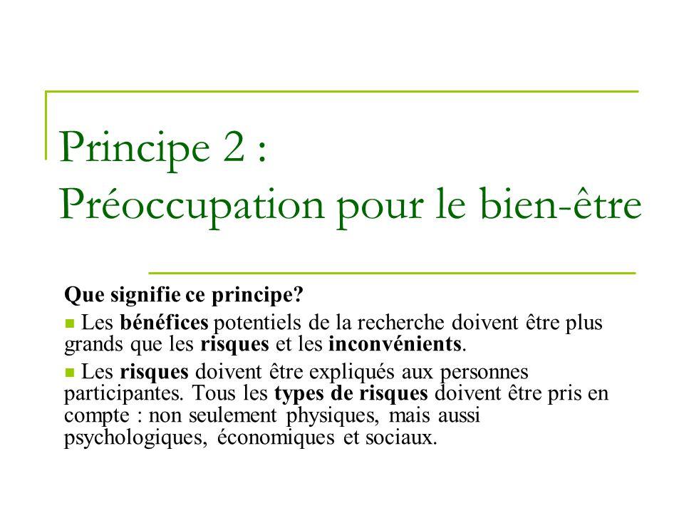 Principe 2 : Préoccupation pour le bien-être Que signifie ce principe? Les bénéfices potentiels de la recherche doivent être plus grands que les risqu