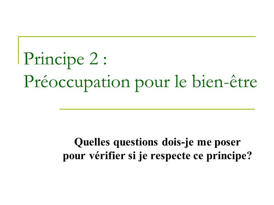 Principe 2 : Préoccupation pour le bien-être Quelles questions dois-je me poser pour vérifier si je respecte ce principe?