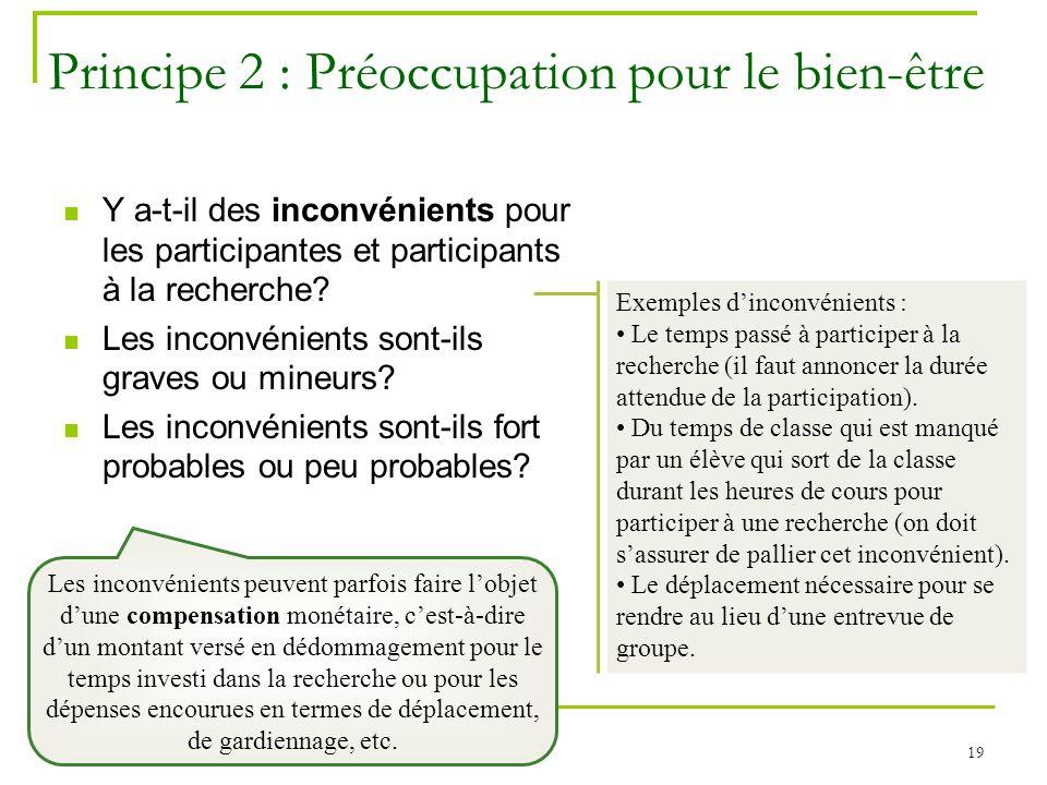 19 Principe 2 : Préoccupation pour le bien-être Y a-t-il des inconvénients pour les participantes et participants à la recherche? Les inconvénients so