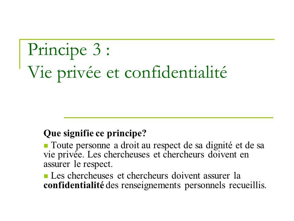 Principe 3 : Vie privée et confidentialité Que signifie ce principe? Toute personne a droit au respect de sa dignité et de sa vie privée. Les chercheu