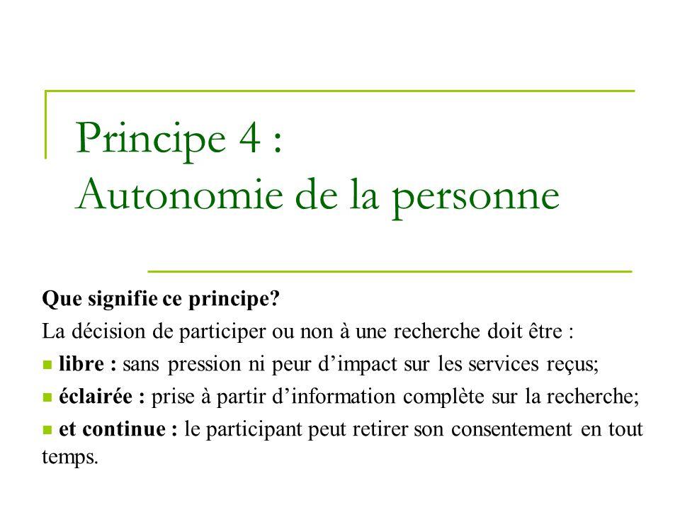 Principe 4 : Autonomie de la personne Que signifie ce principe? La décision de participer ou non à une recherche doit être : libre : sans pression ni
