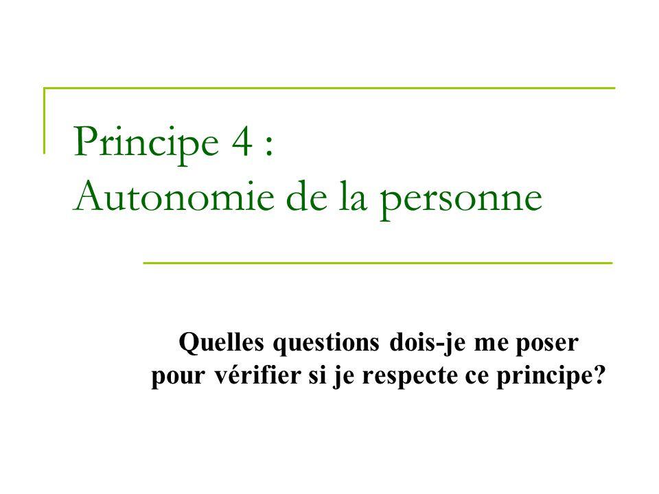 Principe 4 : Autonomie de la personne Quelles questions dois-je me poser pour vérifier si je respecte ce principe?