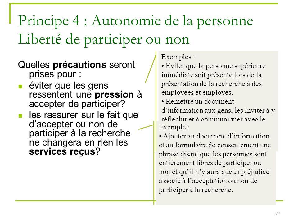 27 Principe 4 : Autonomie de la personne Liberté de participer ou non Quelles précautions seront prises pour : éviter que les gens ressentent une pres
