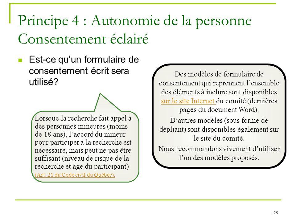 29 Principe 4 : Autonomie de la personne Consentement éclairé Est-ce quun formulaire de consentement écrit sera utilisé? Des modèles de formulaire de