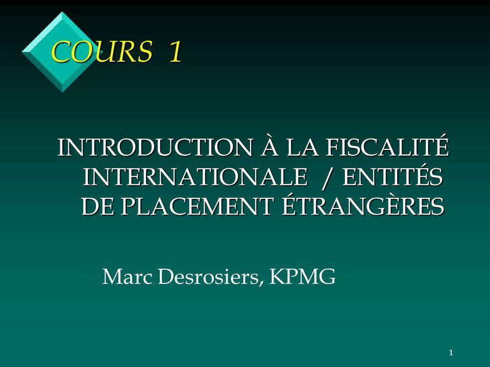 1 COURS 1 INTRODUCTION À LA FISCALITÉ INTERNATIONALE / ENTITÉS DE PLACEMENT ÉTRANGÈRES Marc Desrosiers, KPMG