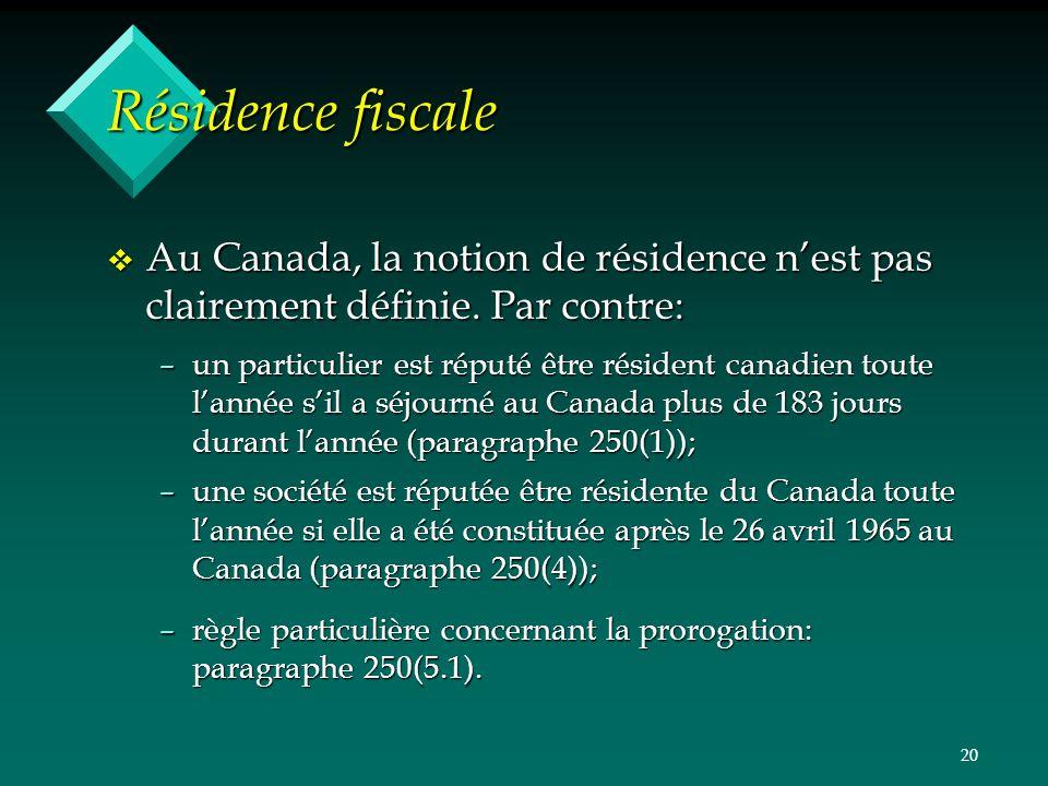 20 Résidence fiscale v Au Canada, la notion de résidence nest pas clairement définie. Par contre: –un particulier est réputé être résident canadien to