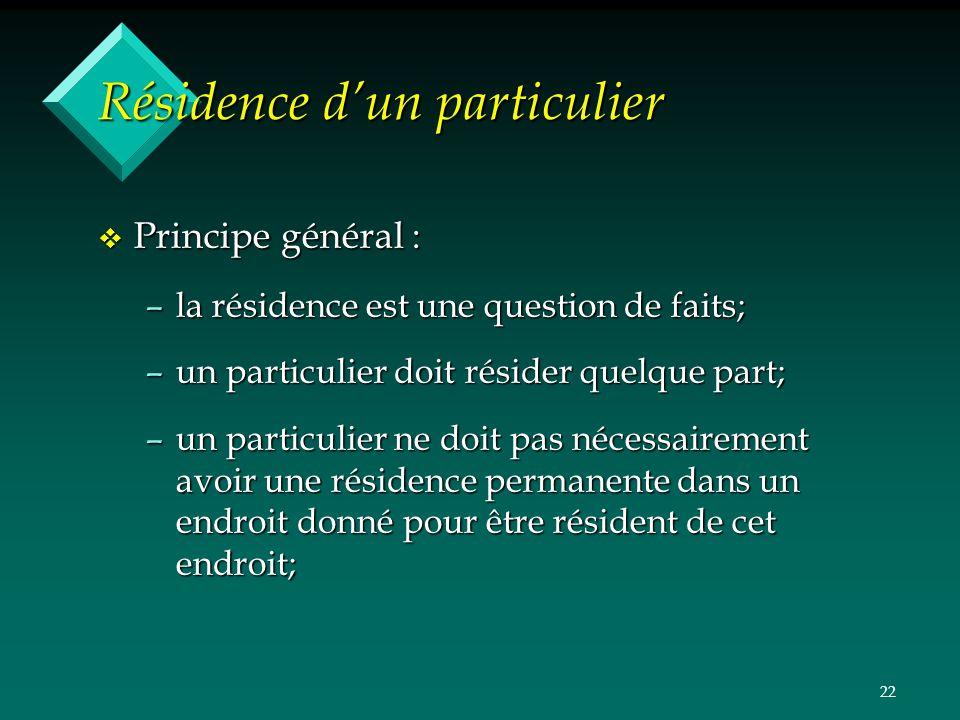 22 Résidence dun particulier v Principe général : –la résidence est une question de faits; –un particulier doit résider quelque part; –un particulier