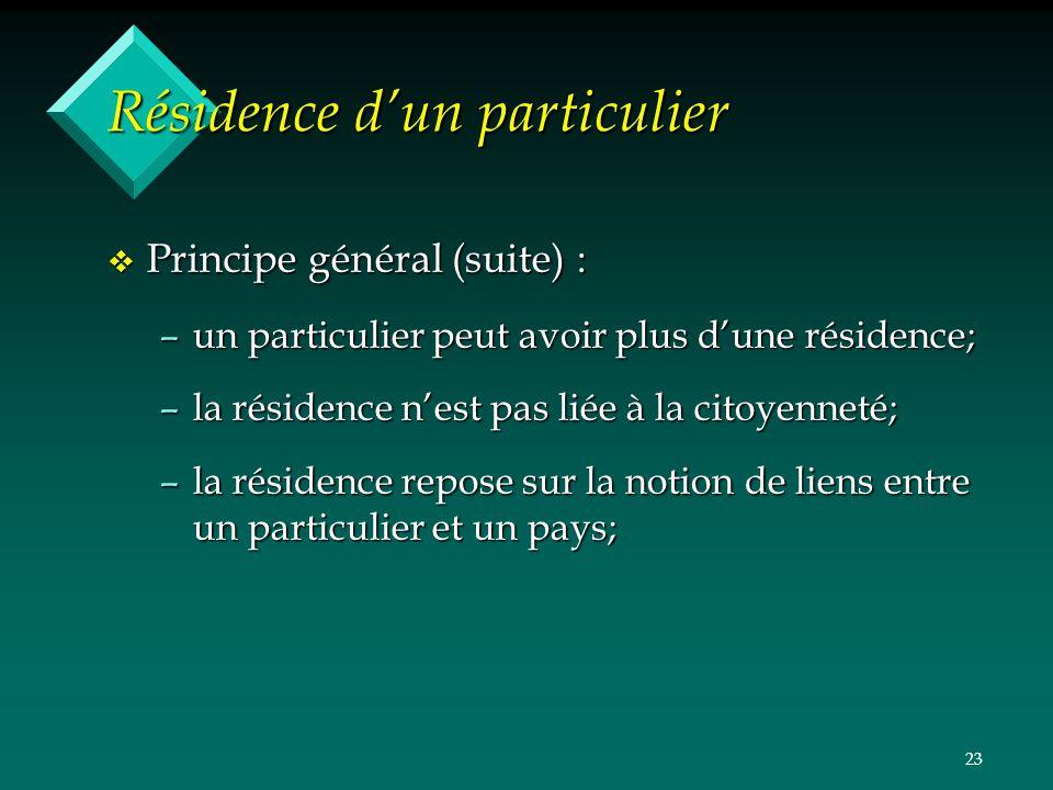 23 Résidence dun particulier v Principe général (suite) : –un particulier peut avoir plus dune résidence; –la résidence nest pas liée à la citoyenneté