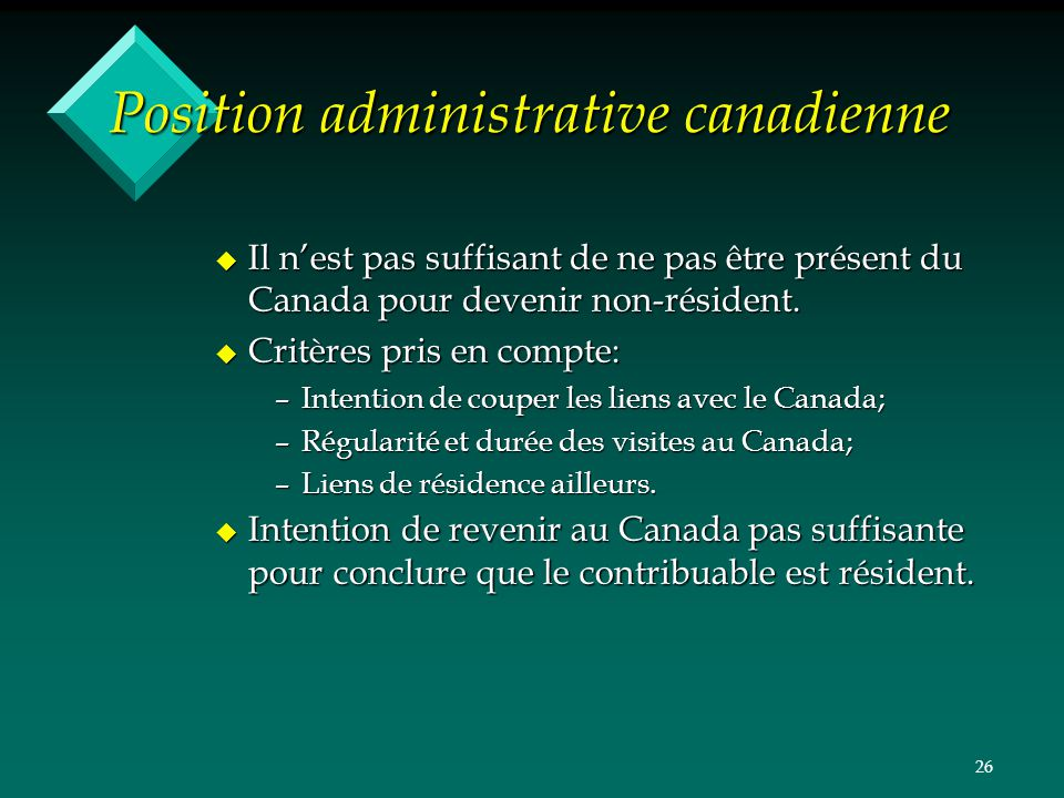 26 Position administrative canadienne u Il nest pas suffisant de ne pas être présent du Canada pour devenir non-résident. u Critères pris en compte: –