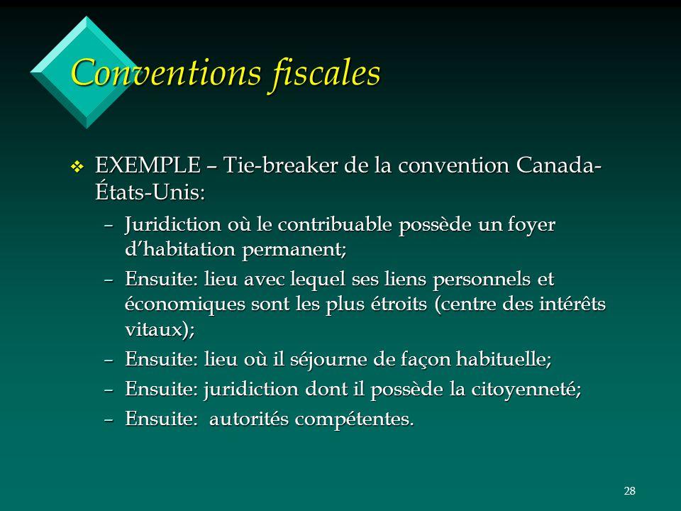 28 Conventions fiscales v EXEMPLE – Tie-breaker de la convention Canada- États-Unis: –Juridiction où le contribuable possède un foyer dhabitation perm
