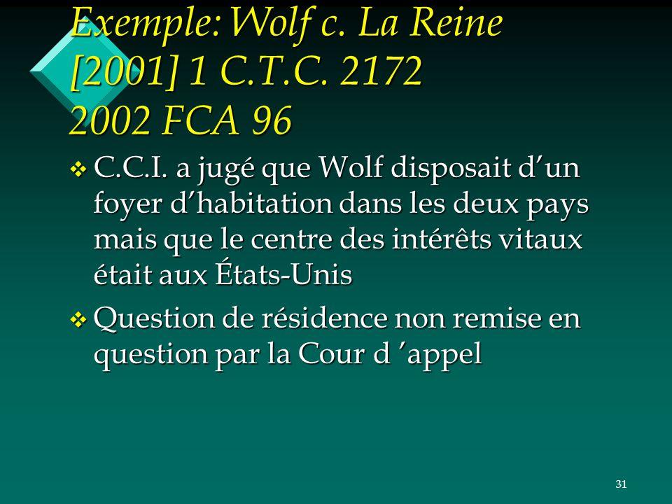 31 Exemple: Wolf c. La Reine [2001] 1 C.T.C. 2172 2002 FCA 96 v C.C.I. a jugé que Wolf disposait dun foyer dhabitation dans les deux pays mais que le