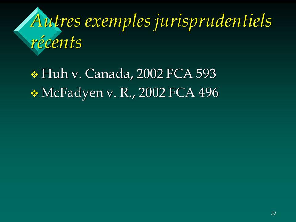 32 Autres exemples jurisprudentiels récents v Huh v. Canada, 2002 FCA 593 v McFadyen v. R., 2002 FCA 496