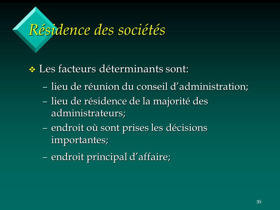 35 Résidence des sociétés v Les facteurs déterminants sont: –lieu de réunion du conseil dadministration; –lieu de résidence de la majorité des adminis