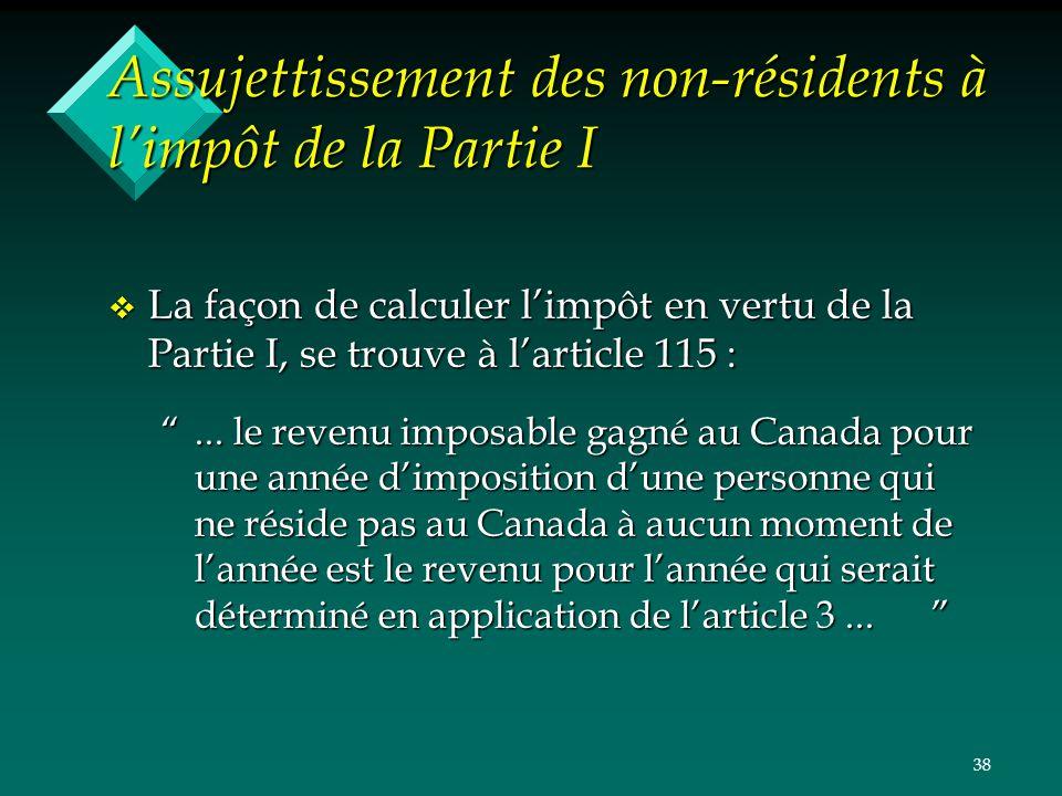 38 Assujettissement des non-résidents à limpôt de la Partie I v La façon de calculer limpôt en vertu de la Partie I, se trouve à larticle 115 :... le