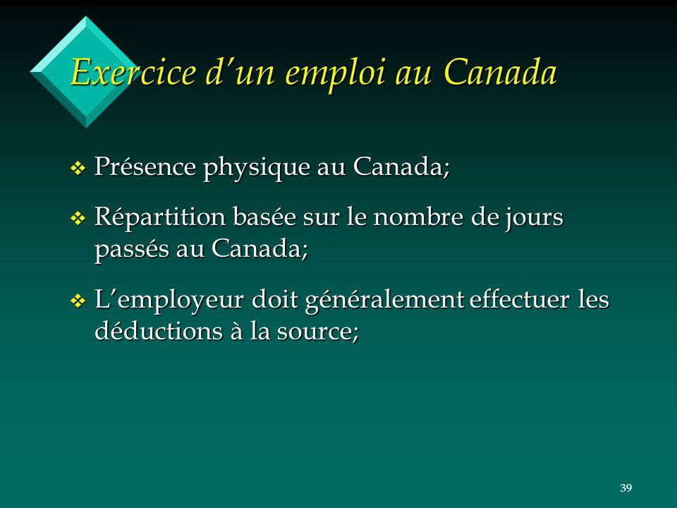 39 Exercice dun emploi au Canada v Présence physique au Canada; v Répartition basée sur le nombre de jours passés au Canada; v Lemployeur doit général