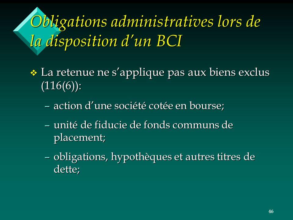 46 Obligations administratives lors de la disposition dun BCI v La retenue ne sapplique pas aux biens exclus (116(6)): –action dune société cotée en b