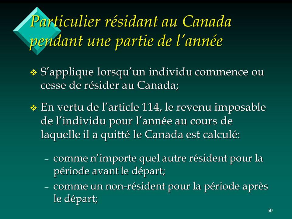 50 Particulier résidant au Canada pendant une partie de lannée v Sapplique lorsquun individu commence ou cesse de résider au Canada; v En vertu de lar