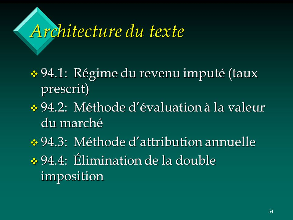 54 Architecture du texte v 94.1: Régime du revenu imputé (taux prescrit) v 94.2: Méthode dévaluation à la valeur du marché v 94.3: Méthode dattributio