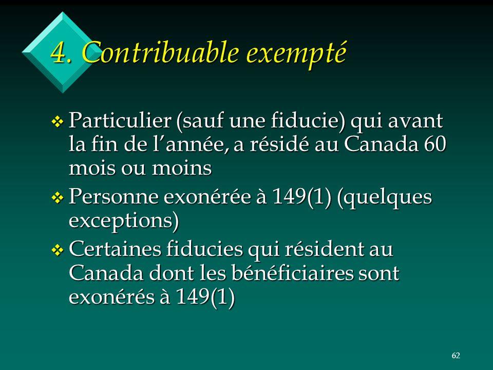 62 4. Contribuable exempté v Particulier (sauf une fiducie) qui avant la fin de lannée, a résidé au Canada 60 mois ou moins v Personne exonérée à 149(