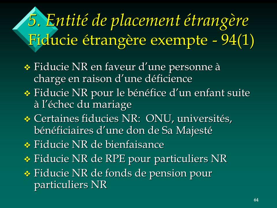 64 5. Entité de placement étrangère Fiducie étrangère exempte - 94(1) v Fiducie NR en faveur dune personne à charge en raison dune déficience v Fiduci