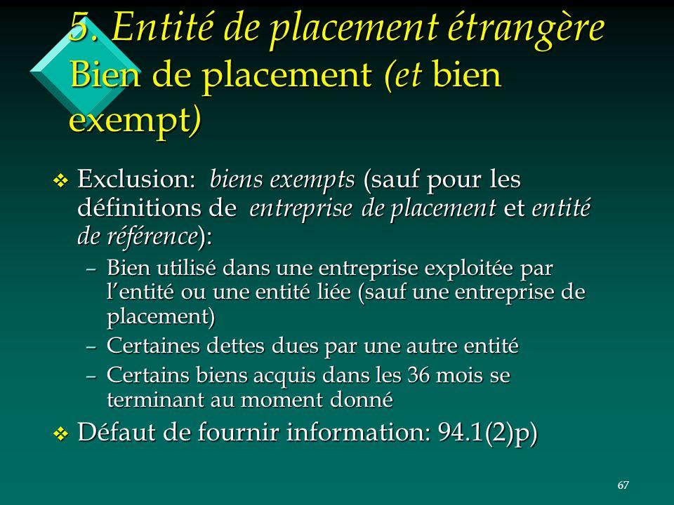 67 5. Entité de placement étrangère Bien de placement (et bien exempt ) v Exclusion: biens exempts (sauf pour les définitions de entreprise de placeme