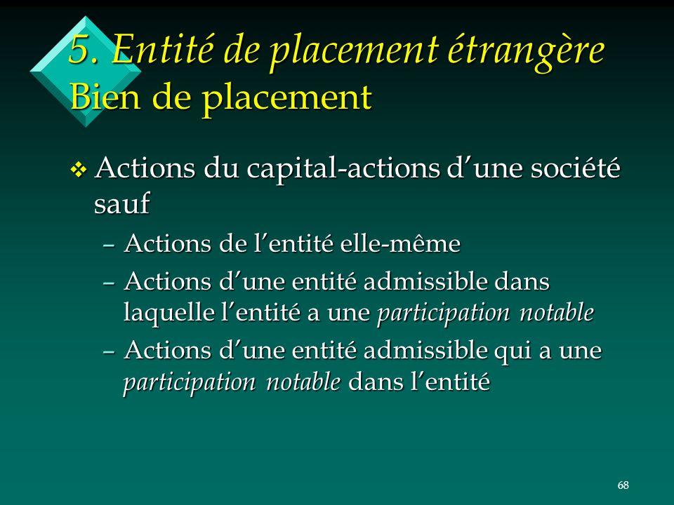 68 5. Entité de placement étrangère Bien de placement v Actions du capital-actions dune société sauf –Actions de lentité elle-même –Actions dune entit