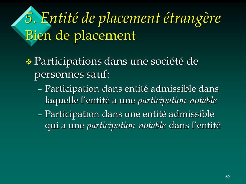 69 5. Entité de placement étrangère Bien de placement v Participations dans une société de personnes sauf: –Participation dans entité admissible dans