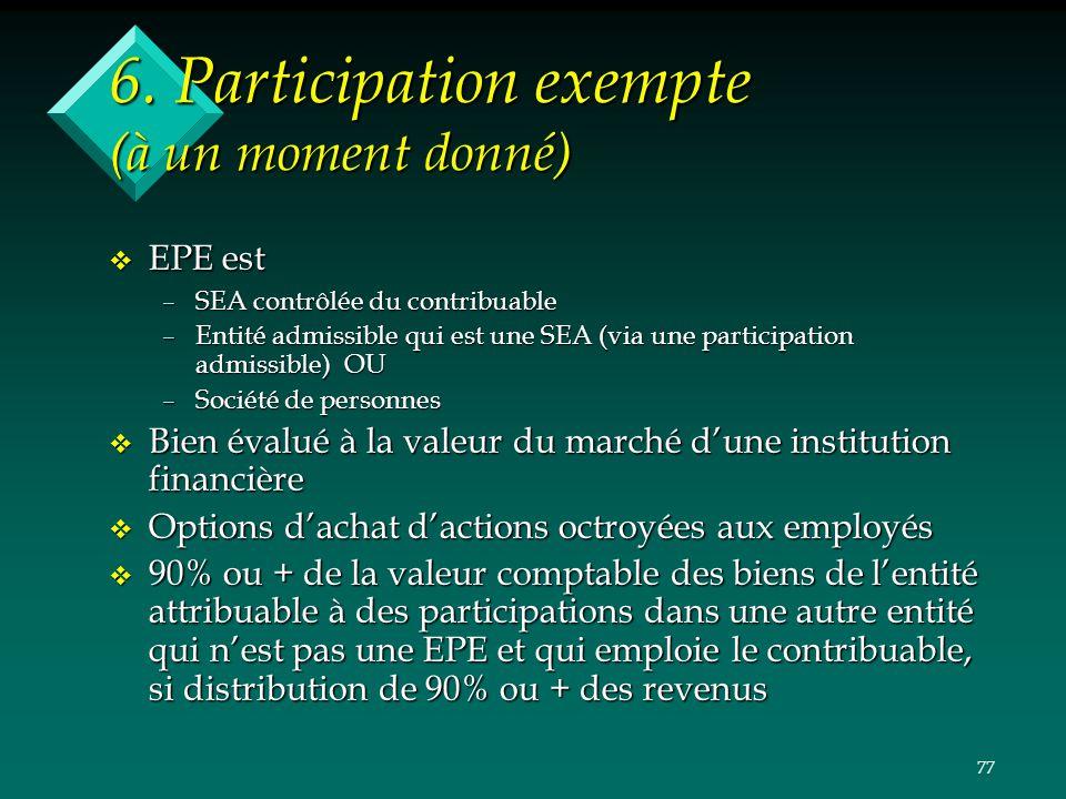 77 6. Participation exempte (à un moment donné) v EPE est –SEA contrôlée du contribuable –Entité admissible qui est une SEA (via une participation adm