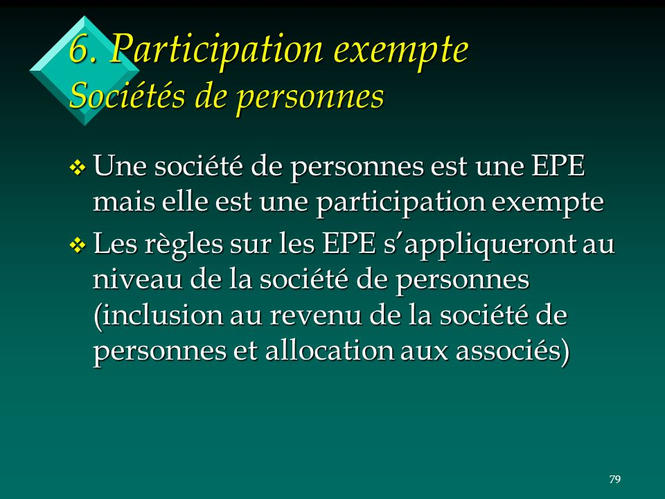 79 6. Participation exempte Sociétés de personnes v Une société de personnes est une EPE mais elle est une participation exempte v Les règles sur les