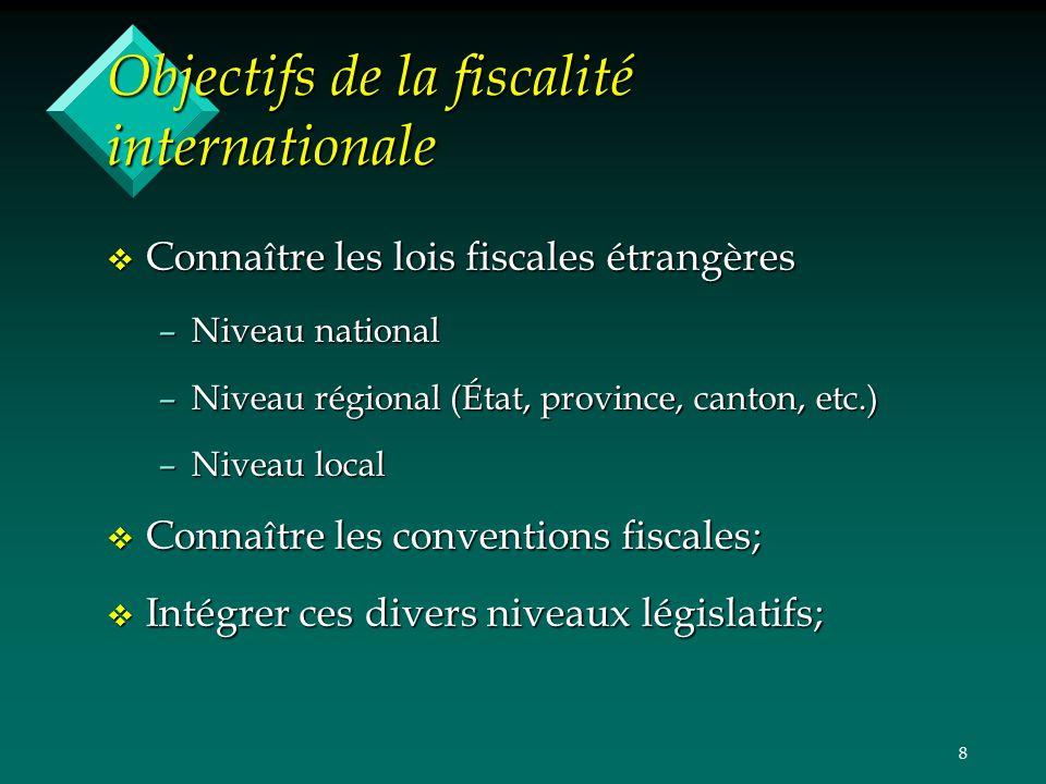 8 Objectifs de la fiscalité internationale v Connaître les lois fiscales étrangères –Niveau national –Niveau régional (État, province, canton, etc.) –