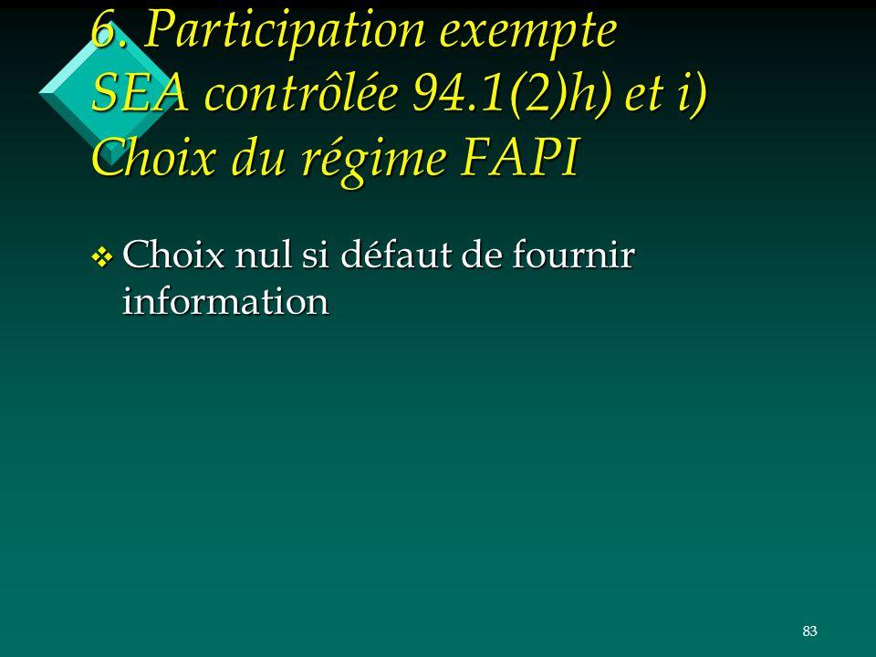83 6. Participation exempte SEA contrôlée 94.1(2)h) et i) Choix du régime FAPI v Choix nul si défaut de fournir information