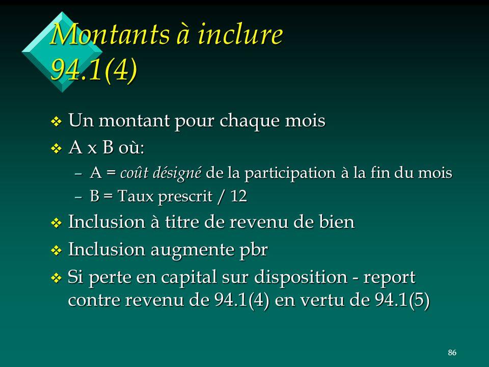 86 Montants à inclure 94.1(4) v Un montant pour chaque mois v A x B où: –A = coût désigné de la participation à la fin du mois –B = Taux prescrit / 12