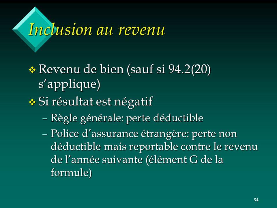 94 Inclusion au revenu v Revenu de bien (sauf si 94.2(20) sapplique) v Si résultat est négatif –Règle générale: perte déductible –Police dassurance ét