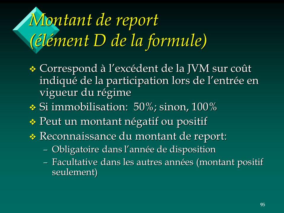 95 Montant de report (élément D de la formule) v Correspond à lexcédent de la JVM sur coût indiqué de la participation lors de lentrée en vigueur du r