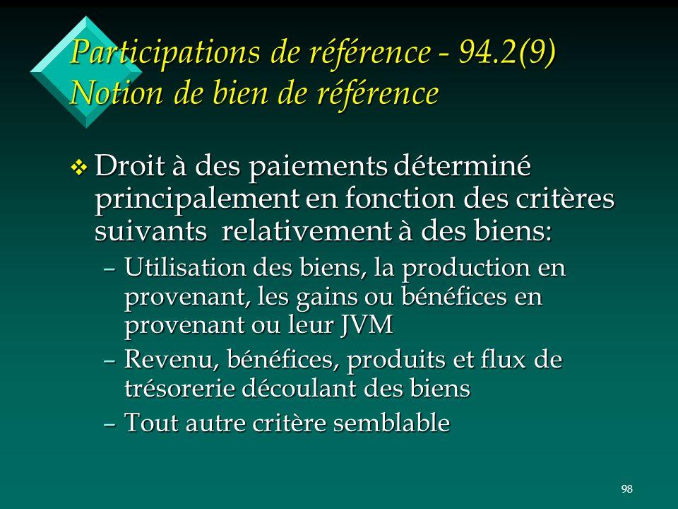 98 Participations de référence - 94.2(9) Notion de bien de référence v Droit à des paiements déterminé principalement en fonction des critères suivant