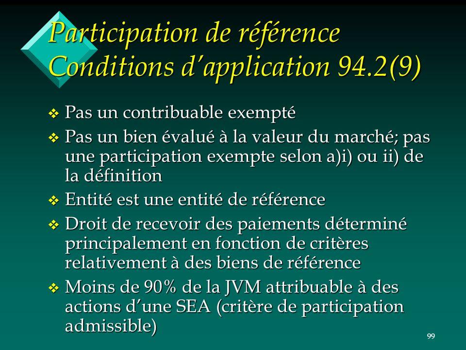 99 Participation de référence Conditions dapplication 94.2(9) v Pas un contribuable exempté v Pas un bien évalué à la valeur du marché; pas une partic