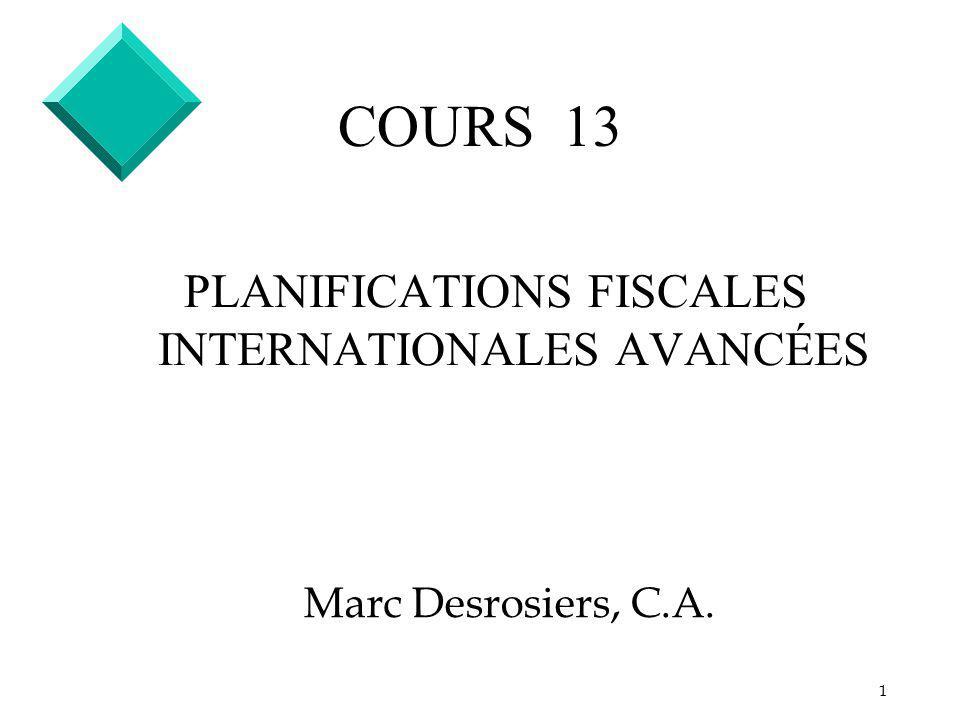 1 COURS 13 PLANIFICATIONS FISCALES INTERNATIONALES AVANCÉES Marc Desrosiers, C.A.