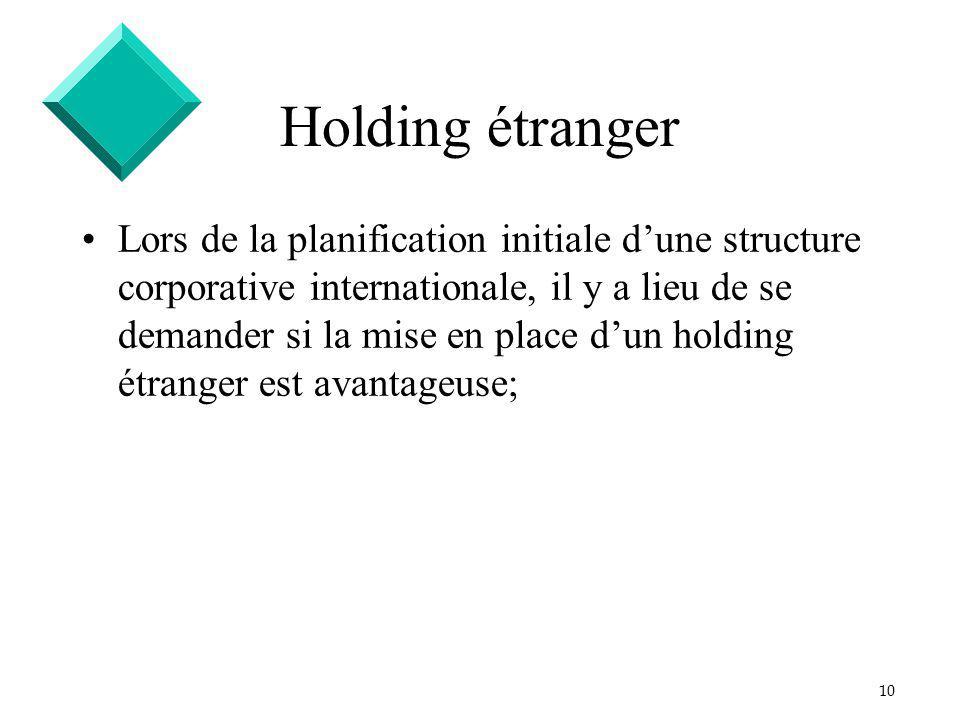 10 Holding étranger Lors de la planification initiale dune structure corporative internationale, il y a lieu de se demander si la mise en place dun holding étranger est avantageuse;