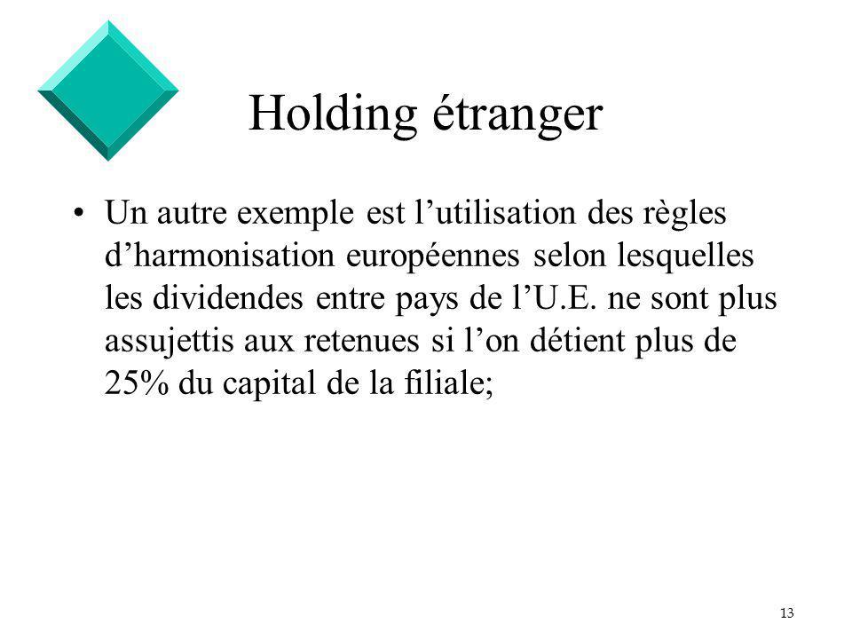 13 Holding étranger Un autre exemple est lutilisation des règles dharmonisation européennes selon lesquelles les dividendes entre pays de lU.E.