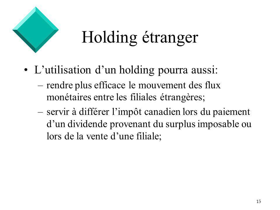 15 Holding étranger Lutilisation dun holding pourra aussi: –rendre plus efficace le mouvement des flux monétaires entre les filiales étrangères; –serv