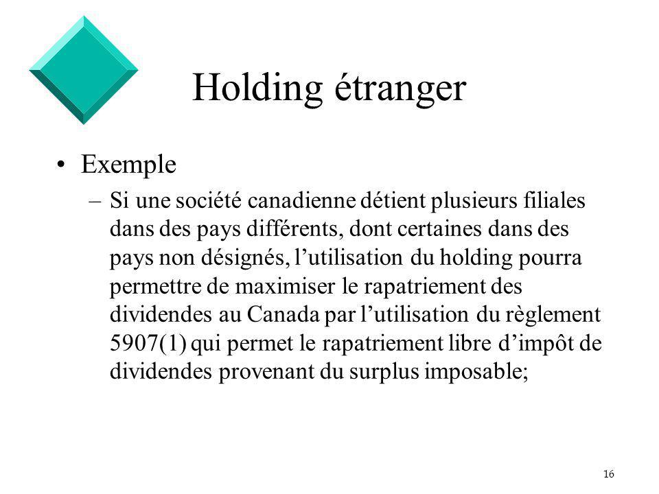 16 Holding étranger Exemple –Si une société canadienne détient plusieurs filiales dans des pays différents, dont certaines dans des pays non désignés,