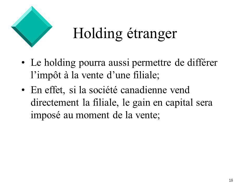 18 Holding étranger Le holding pourra aussi permettre de différer limpôt à la vente dune filiale; En effet, si la société canadienne vend directement la filiale, le gain en capital sera imposé au moment de la vente;