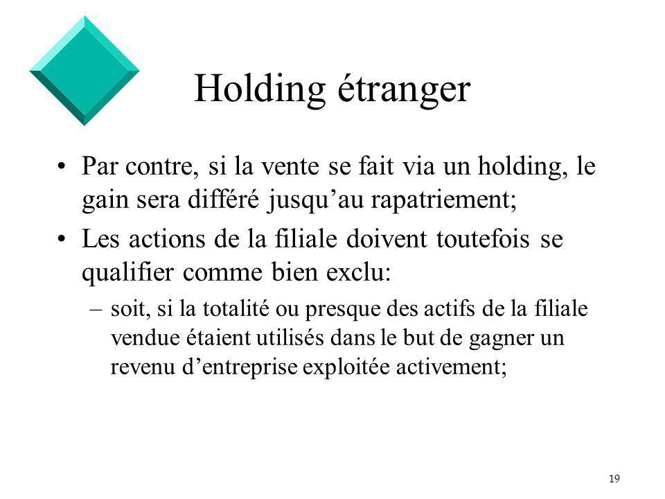 19 Holding étranger Par contre, si la vente se fait via un holding, le gain sera différé jusquau rapatriement; Les actions de la filiale doivent toute