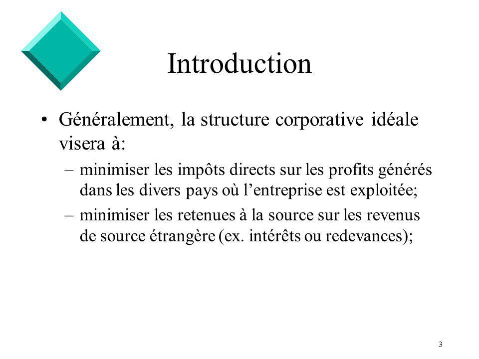 3 Introduction Généralement, la structure corporative idéale visera à: –minimiser les impôts directs sur les profits générés dans les divers pays où l