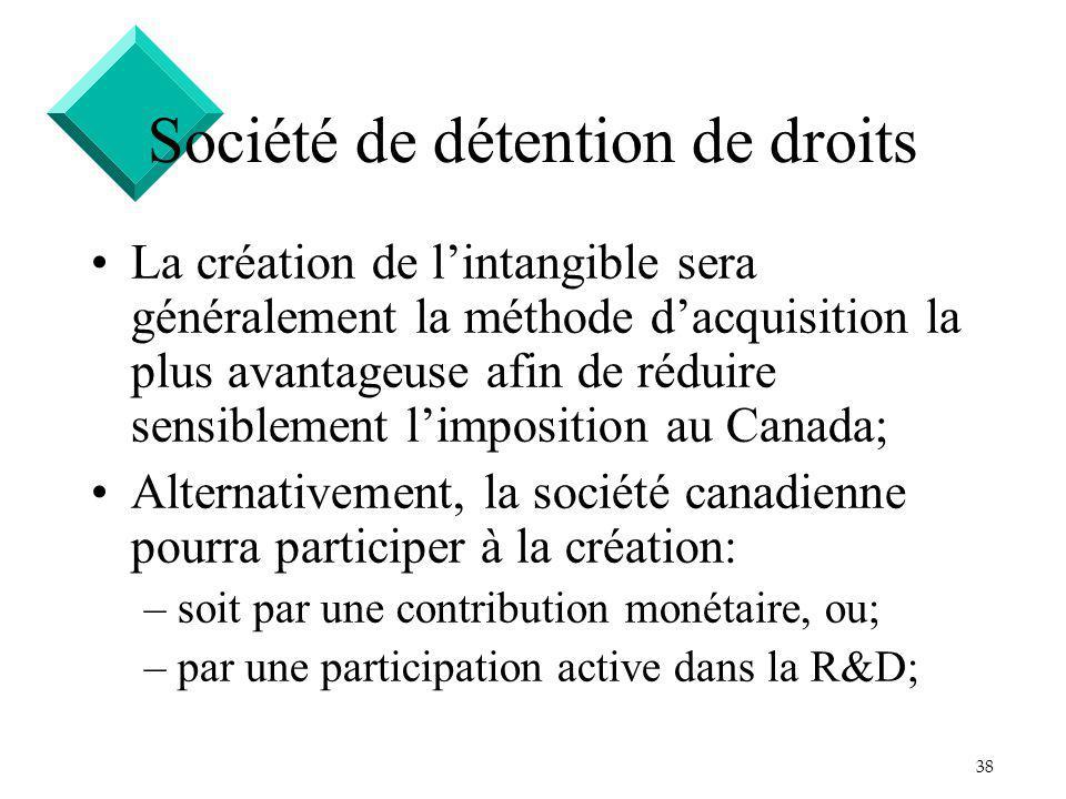 38 Société de détention de droits La création de lintangible sera généralement la méthode dacquisition la plus avantageuse afin de réduire sensiblement limposition au Canada; Alternativement, la société canadienne pourra participer à la création: –soit par une contribution monétaire, ou; –par une participation active dans la R&D;