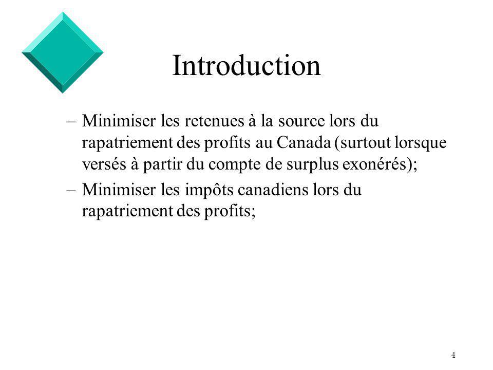 4 Introduction –Minimiser les retenues à la source lors du rapatriement des profits au Canada (surtout lorsque versés à partir du compte de surplus exonérés); –Minimiser les impôts canadiens lors du rapatriement des profits;